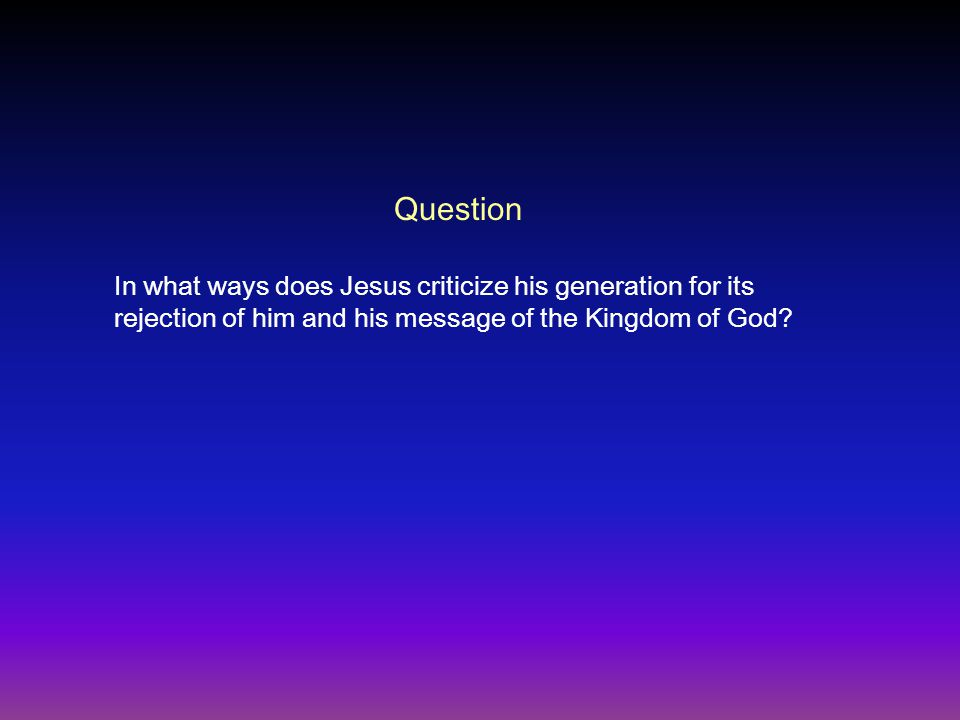 In what ways does Jesus criticize his generation for its rejection of him and his message of the Kingdom of God.