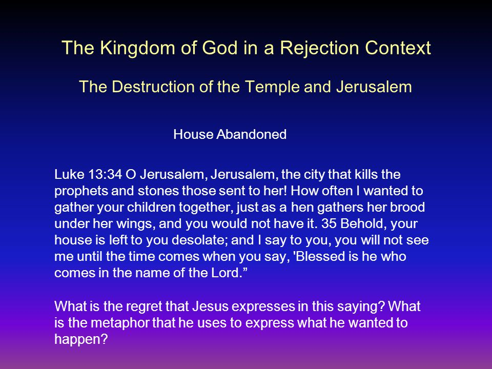 The Kingdom of God in a Rejection Context House Abandoned Luke 13:34 O Jerusalem, Jerusalem, the city that kills the prophets and stones those sent to her.