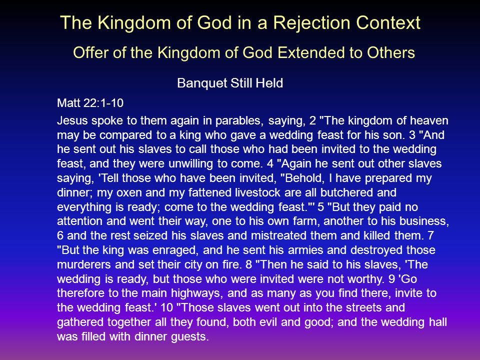 The Kingdom of God in a Rejection Context Banquet Still Held Matt 22:1-10 Jesus spoke to them again in parables, saying, 2 The kingdom of heaven may be compared to a king who gave a wedding feast for his son.