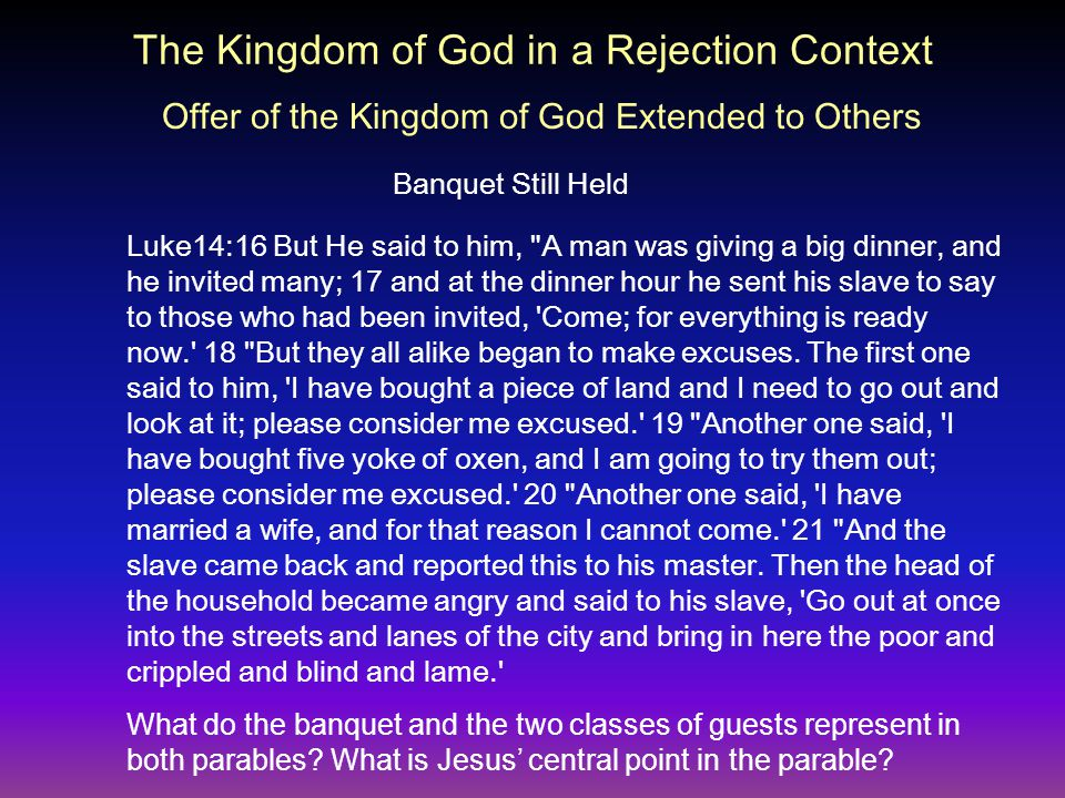 The Kingdom of God in a Rejection Context Banquet Still Held Luke14:16 But He said to him, A man was giving a big dinner, and he invited many; 17 and at the dinner hour he sent his slave to say to those who had been invited, Come; for everything is ready now. 18 But they all alike began to make excuses.