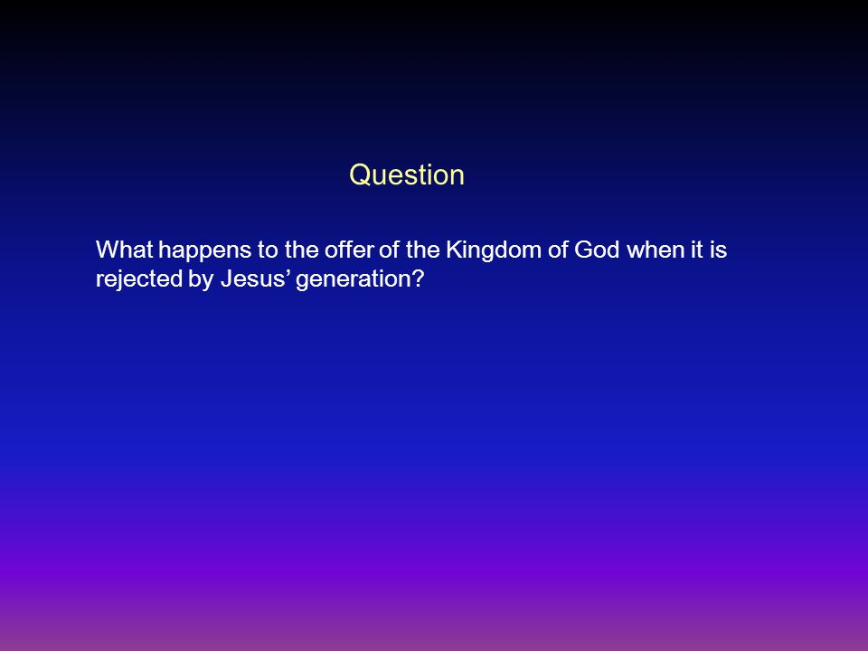 Question What happens to the offer of the Kingdom of God when it is rejected by Jesus' generation