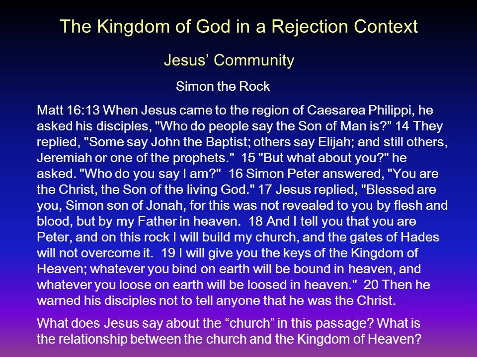 The Kingdom of God in a Rejection Context Jesus' Community Simon the Rock Matt 16:13 When Jesus came to the region of Caesarea Philippi, he asked his disciples, Who do people say the Son of Man is 14 They replied, Some say John the Baptist; others say Elijah; and still others, Jeremiah or one of the prophets. 15 But what about you he asked.