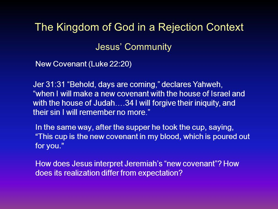 The Kingdom of God in a Rejection Context New Covenant (Luke 22:20) In the same way, after the supper he took the cup, saying, This cup is the new covenant in my blood, which is poured out for you. Jesus' Community Jer 31:31 Behold, days are coming, declares Yahweh, when I will make a new covenant with the house of Israel and with the house of Judah….34 I will forgive their iniquity, and their sin I will remember no more. How does Jesus interpret Jeremiah's new covenant .