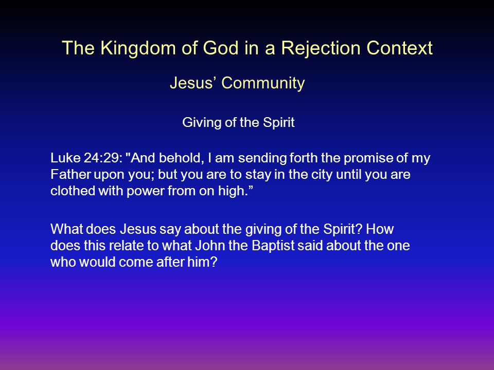 The Kingdom of God in a Rejection Context Giving of the Spirit Luke 24:29: And behold, I am sending forth the promise of my Father upon you; but you are to stay in the city until you are clothed with power from on high. Jesus' Community What does Jesus say about the giving of the Spirit.