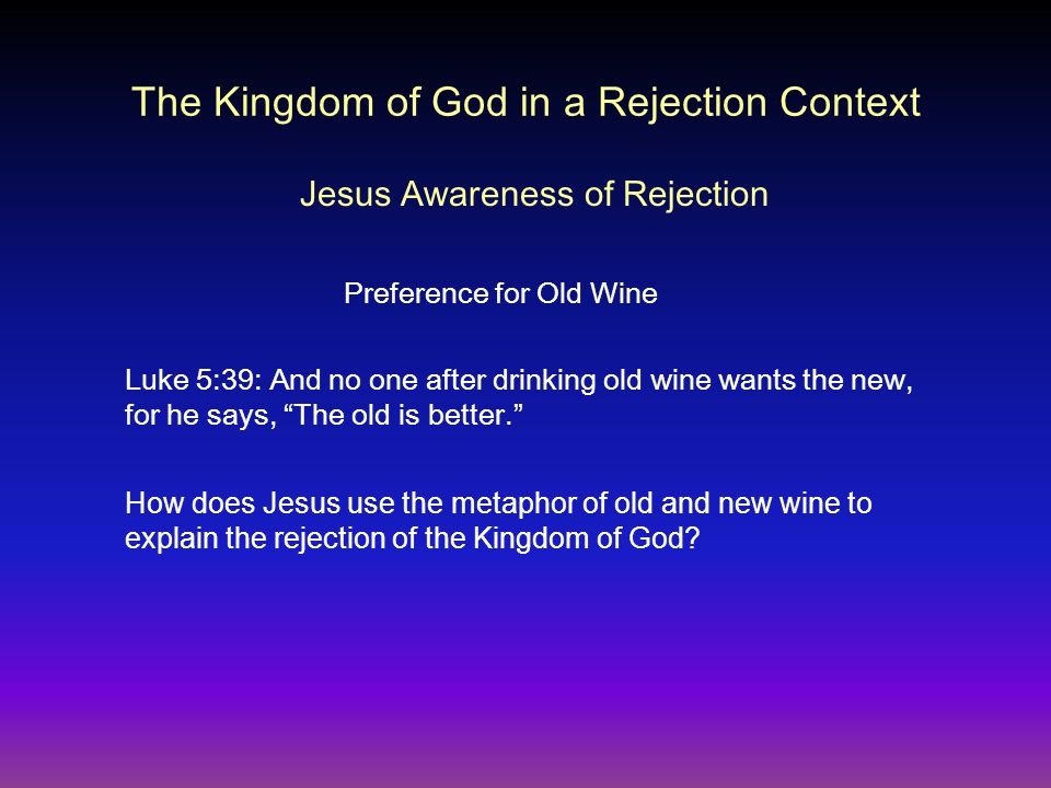 The Kingdom of God in a Rejection Context Jesus Awareness of Rejection Luke 5:39: And no one after drinking old wine wants the new, for he says, The old is better. Preference for Old Wine How does Jesus use the metaphor of old and new wine to explain the rejection of the Kingdom of God