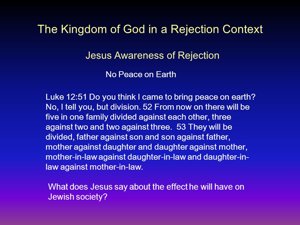 The Kingdom of God in a Rejection Context Luke 12:51 Do you think I came to bring peace on earth.