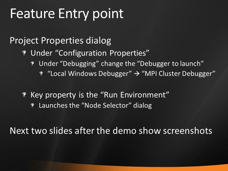 Feature Entry point Project Properties dialog Under Configuration Properties Under Debugging change the Debugger to launch Local Windows Debugger  MPI Cluster Debugger Key property is the Run Environment Launches the Node Selector dialog Next two slides after the demo show screenshots