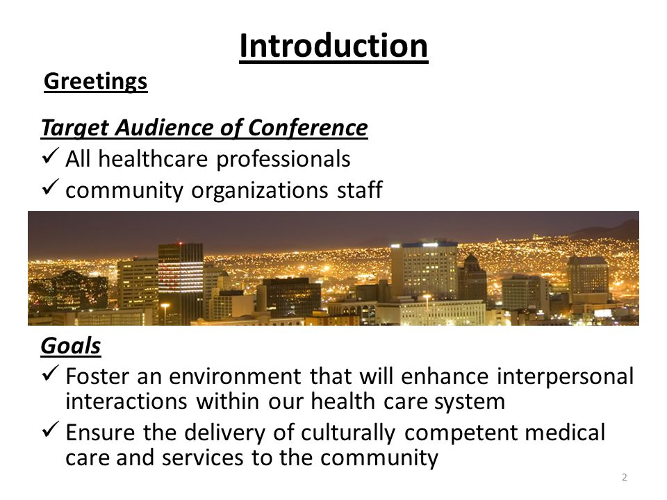 Introduction Greetings Target Audience of Conference All healthcare professionals community organizations staff Goals Foster an environment that will enhance interpersonal interactions within our health care system Ensure the delivery of culturally competent medical care and services to the community 2