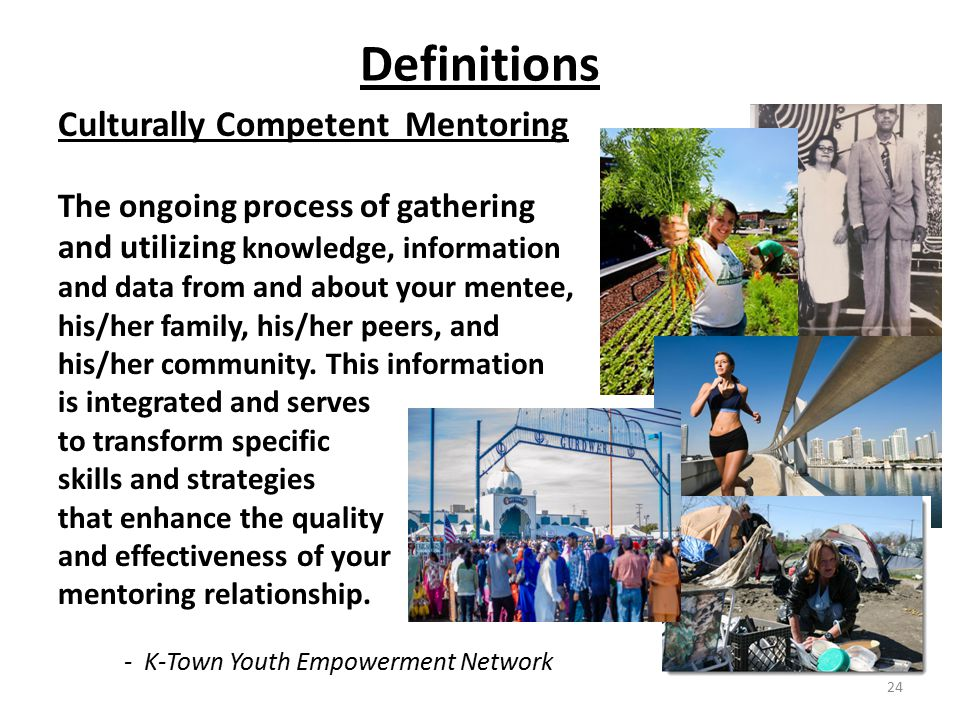 Definitions Culturally Competent Mentoring The ongoing process of gathering and utilizing knowledge, information and data from and about your mentee, his/her family, his/her peers, and his/her community.
