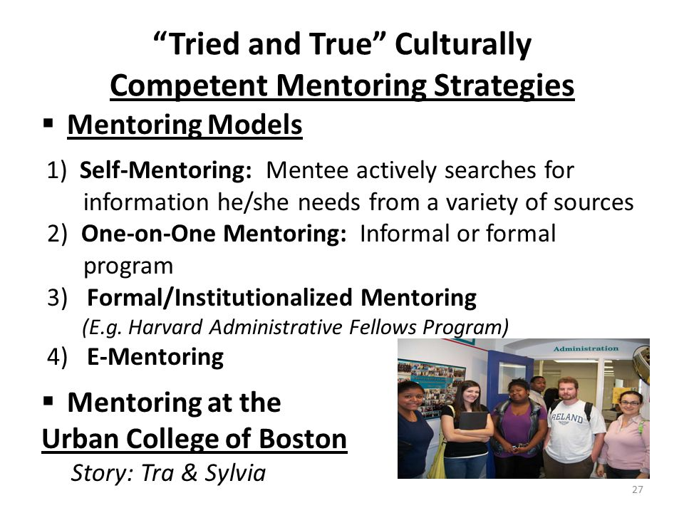 Tried and True Culturally Competent Mentoring Strategies  Mentoring Models 1) Self-Mentoring: Mentee actively searches for information he/she needs from a variety of sources 2) One-on-One Mentoring: Informal or formal program 3) Formal/Institutionalized Mentoring (E.g.