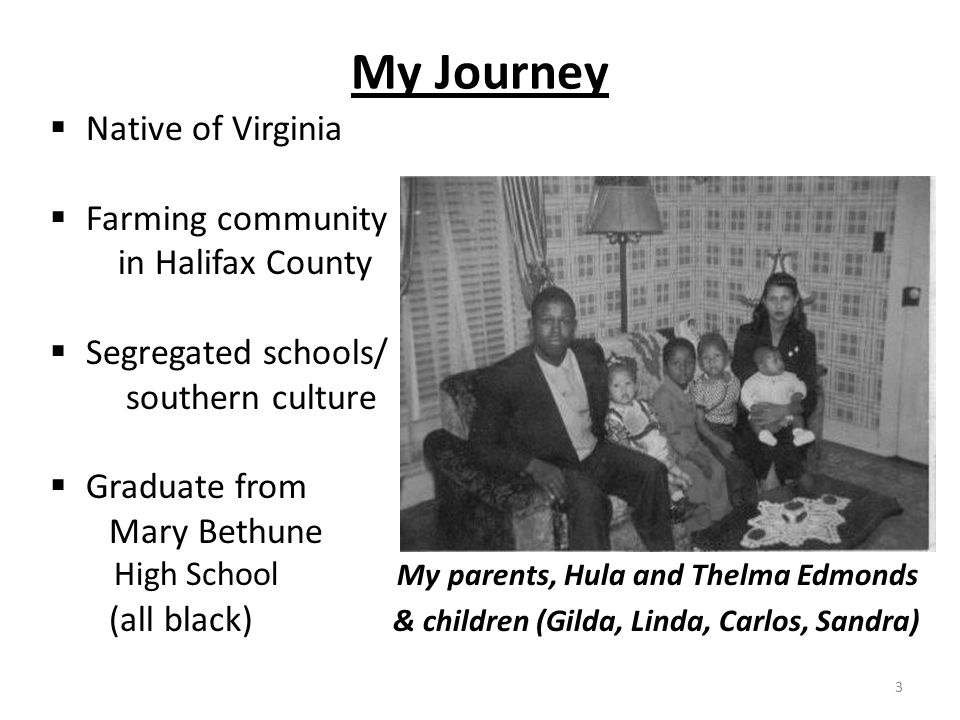 My Journey  Native of Virginia  Farming community in Halifax County  Segregated schools/ southern culture  Graduate from Mary Bethune High School My parents, Hula and Thelma Edmonds (all black) & children (Gilda, Linda, Carlos, Sandra) 3