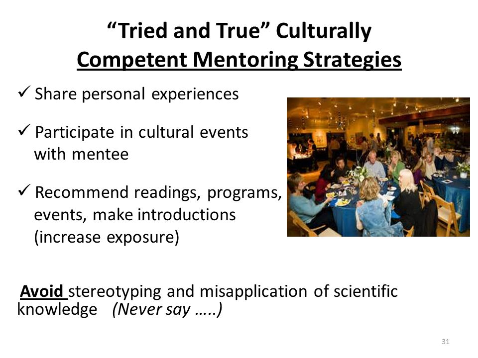 Tried and True Culturally Competent Mentoring Strategies Share personal experiences Participate in cultural events with mentee Recommend readings, programs, events, make introductions (increase exposure) Avoid stereotyping and misapplication of scientific knowledge (Never say …..) 31