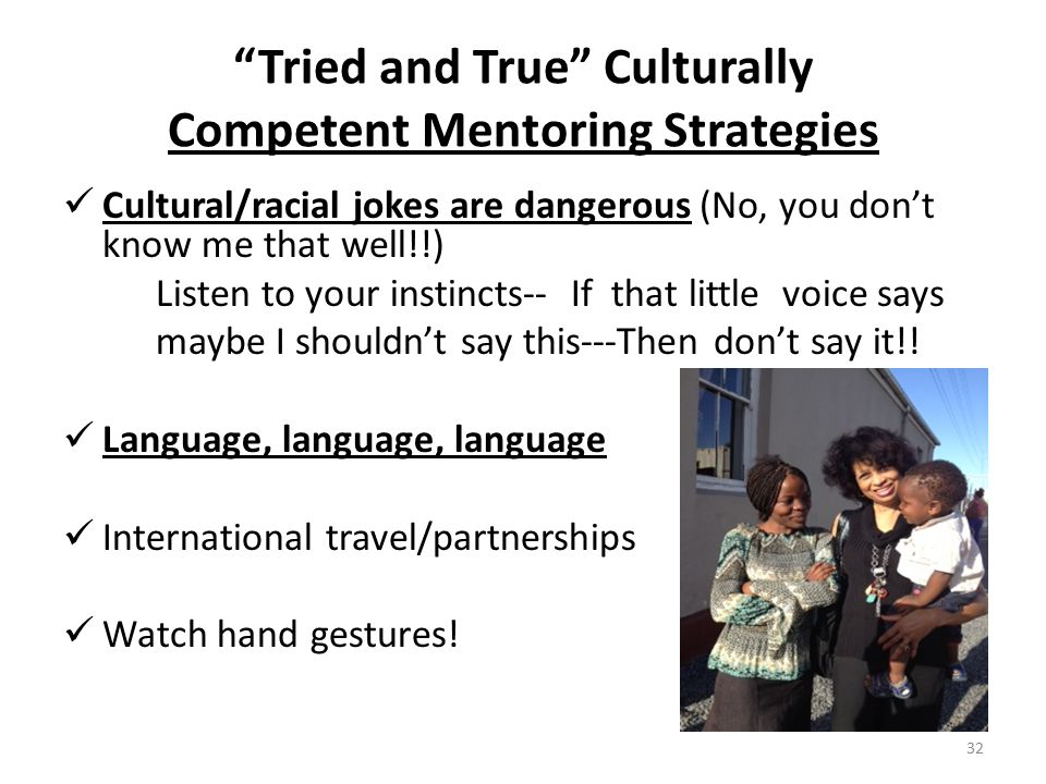 Tried and True Culturally Competent Mentoring Strategies Cultural/racial jokes are dangerous (No, you don't know me that well!!) Listen to your instincts-- If that little voice says maybe I shouldn't say this---Then don't say it!.