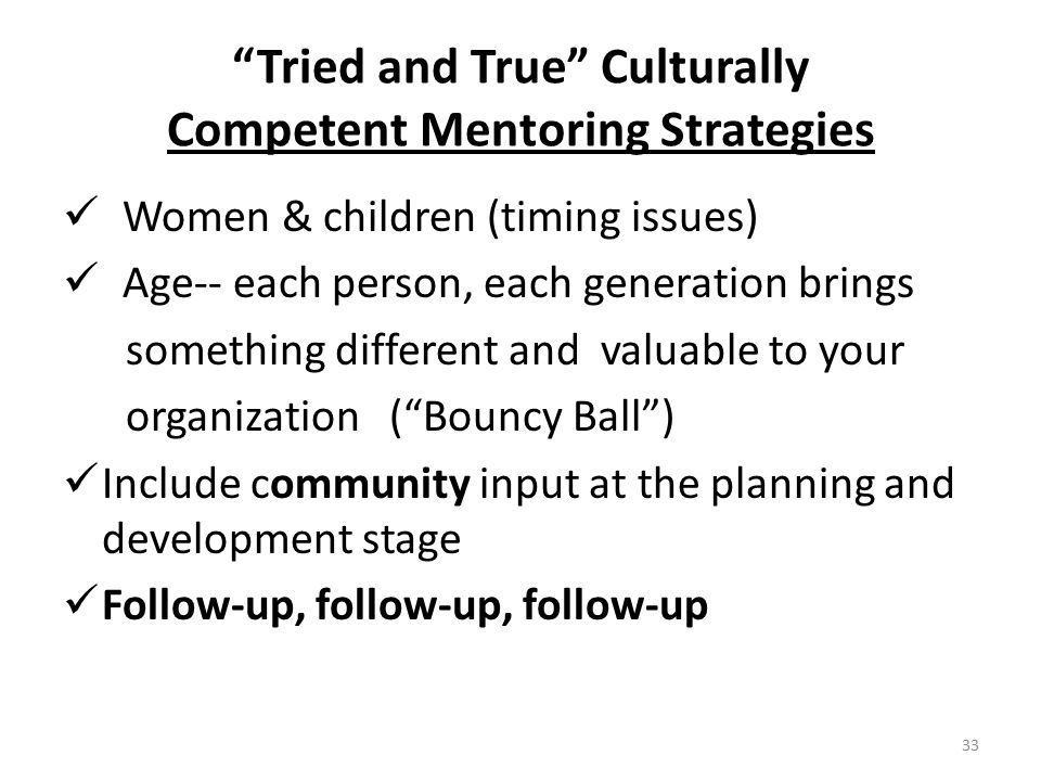Tried and True Culturally Competent Mentoring Strategies Women & children (timing issues) Age-- each person, each generation brings something different and valuable to your organization ( Bouncy Ball ) Include community input at the planning and development stage Follow-up, follow-up, follow-up 33