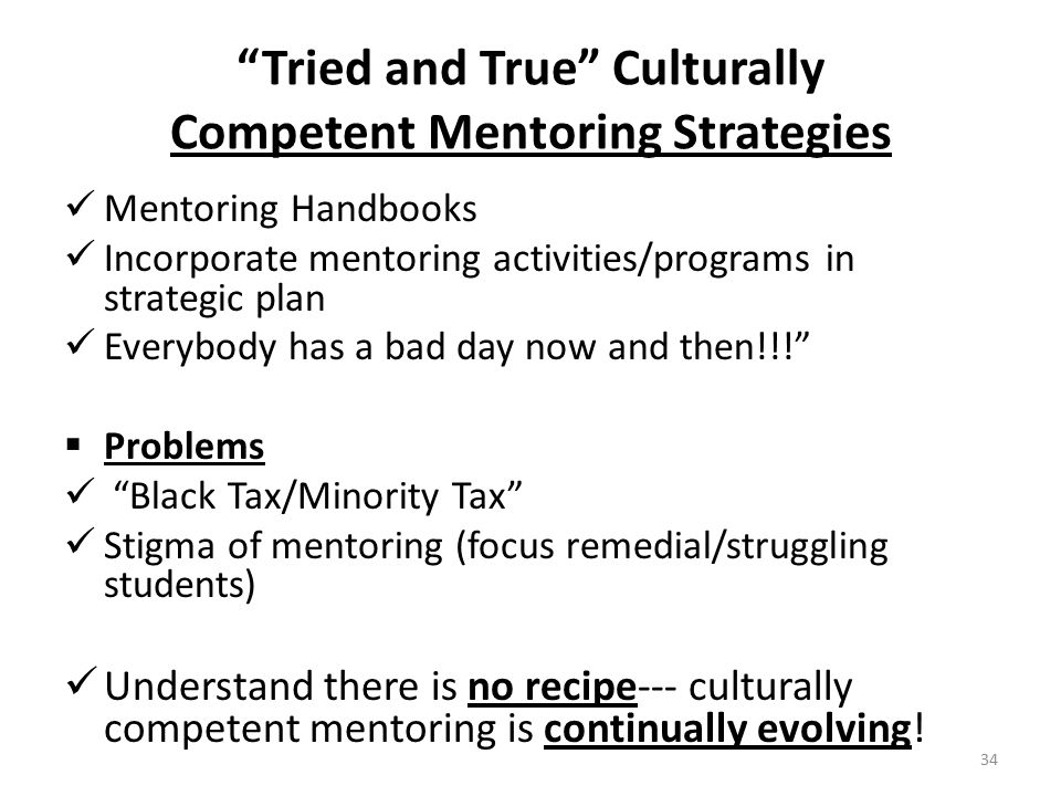 Tried and True Culturally Competent Mentoring Strategies Mentoring Handbooks Incorporate mentoring activities/programs in strategic plan Everybody has a bad day now and then!!!  Problems Black Tax/Minority Tax Stigma of mentoring (focus remedial/struggling students) Understand there is no recipe--- culturally competent mentoring is continually evolving.