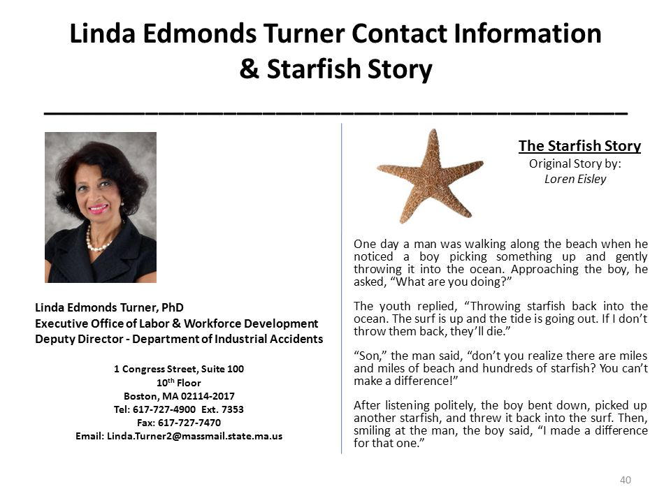 Linda Edmonds Turner Contact Information & Starfish Story _____________________________________________ Linda Edmonds Turner, PhD Executive Office of Labor & Workforce Development Deputy Director - Department of Industrial Accidents 1 Congress Street, Suite 100 10 th Floor Boston, MA 02114-2017 Tel: 617-727-4900 Ext.