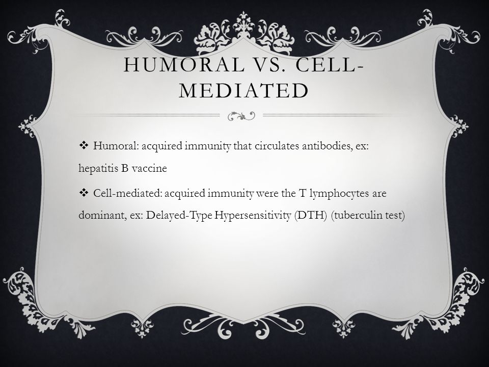 HUMORAL VS. CELL- MEDIATED  Humoral: acquired immunity that circulates antibodies, ex: hepatitis B vaccine  Cell-mediated: acquired immunity were th