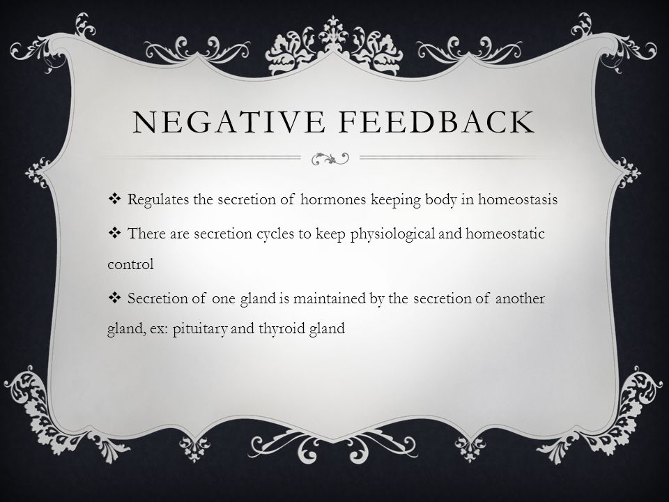 NEGATIVE FEEDBACK  Regulates the secretion of hormones keeping body in homeostasis  There are secretion cycles to keep physiological and homeostatic