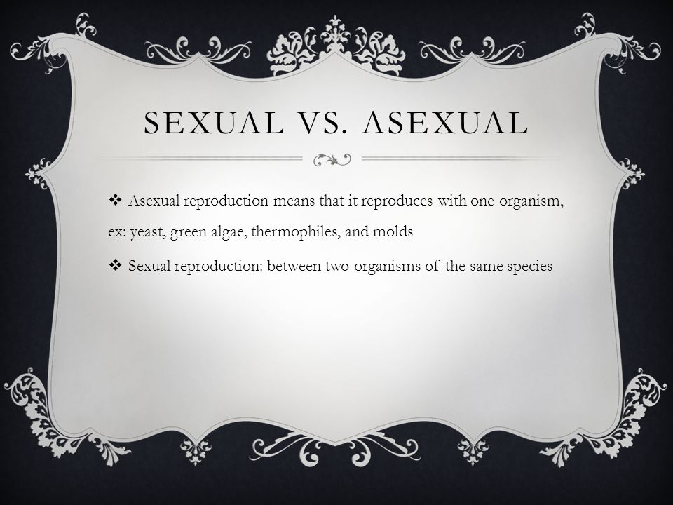 SEXUAL VS. ASEXUAL  Asexual reproduction means that it reproduces with one organism, ex: yeast, green algae, thermophiles, and molds  Sexual reprodu