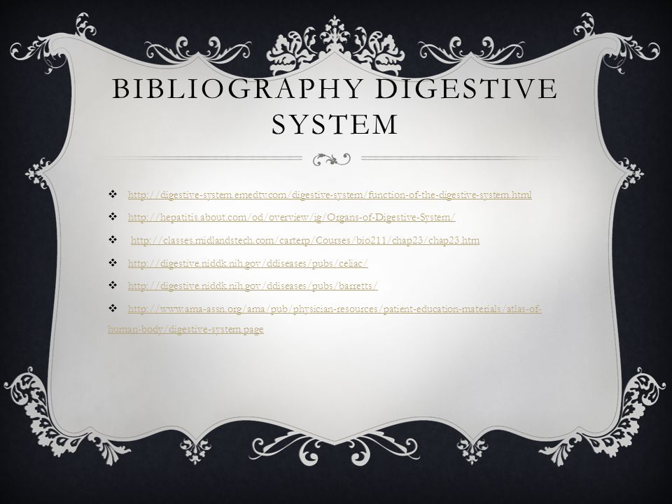 BIBLIOGRAPHY DIGESTIVE SYSTEM  http://digestive-system.emedtv.com/digestive-system/function-of-the-digestive-system.html http://digestive-system.emedtv.com/digestive-system/function-of-the-digestive-system.html  http://hepatitis.about.com/od/overview/ig/Organs-of-Digestive-System/ http://hepatitis.about.com/od/overview/ig/Organs-of-Digestive-System/  http://classes.midlandstech.com/carterp/Courses/bio211/chap23/chap23.htmhttp://classes.midlandstech.com/carterp/Courses/bio211/chap23/chap23.htm  http://digestive.niddk.nih.gov/ddiseases/pubs/celiac/ http://digestive.niddk.nih.gov/ddiseases/pubs/celiac/  http://digestive.niddk.nih.gov/ddiseases/pubs/barretts/ http://digestive.niddk.nih.gov/ddiseases/pubs/barretts/  http://www.ama-assn.org/ama/pub/physician-resources/patient-education-materials/atlas-of- human-body/digestive-system.page http://www.ama-assn.org/ama/pub/physician-resources/patient-education-materials/atlas-of- human-body/digestive-system.page