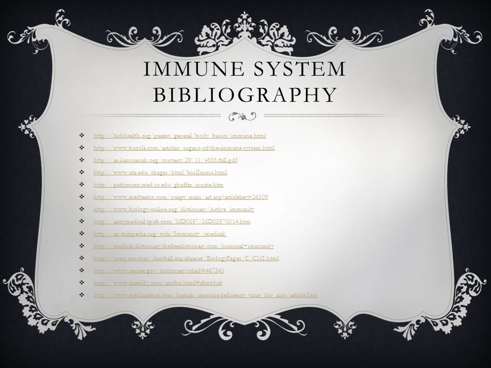 IMMUNE SYSTEM BIBLIOGRAPHY  http://kidshealth.org/parent/general/body_basics/immune.html http://kidshealth.org/parent/general/body_basics/immune.html