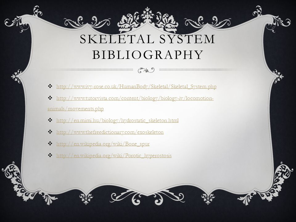 SKELETAL SYSTEM BIBLIOGRAPHY  http://www.ivy-rose.co.uk/HumanBody/Skeletal/Skeletal_System.php http://www.ivy-rose.co.uk/HumanBody/Skeletal/Skeletal_