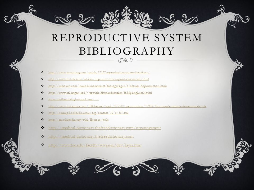 REPRODUCTIVE SYSTEM BIBLIOGRAPHY  http://www.livestrong.com/article/37137-reproductive-system-functions/ http://www.livestrong.com/article/37137-reproductive-system-functions/  http://www.buzzle.com/articles/organisms-that-reproduce-asexually.html http://www.buzzle.com/articles/organisms-that-reproduce-asexually.html  http://users.rcn.com/jkimball.ma.ultranet/BiologyPages/S/Sexual_Reproduction.html http://users.rcn.com/jkimball.ma.ultranet/BiologyPages/S/Sexual_Reproduction.html  http://www.rci.rutgers.edu/~uzwiak/HumanSexuality/HSSpringLect3.html http://www.rci.rutgers.edu/~uzwiak/HumanSexuality/HSSpringLect3.html  www.strathmorehighschool.com/.../...