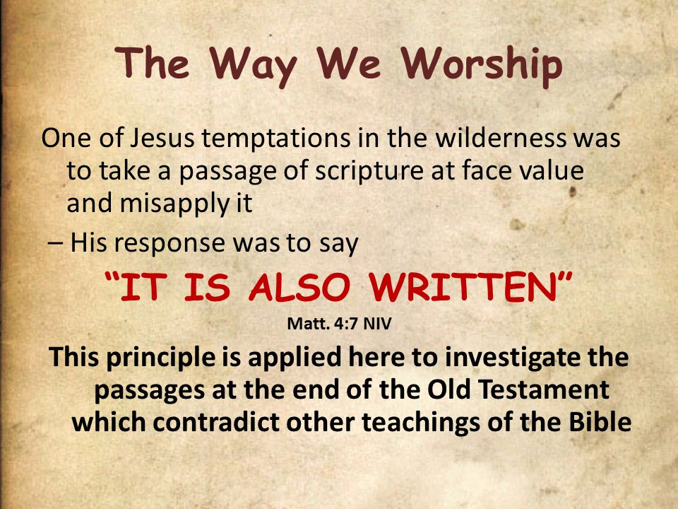 The Way We Worship One of Jesus temptations in the wilderness was to take a passage of scripture at face value and misapply it – His response was to say IT IS ALSO WRITTEN Matt.