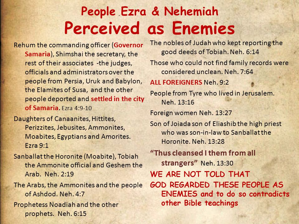 People Ezra & Nehemiah Perceived as Enemies Rehum the commanding officer (Governor Samaria), Shimshai the secretary, the rest of their associates -the judges, officials and administrators over the people from Persia, Uruk and Babylon, the Elamites of Susa, and the other people deported and settled in the city of Samaria.