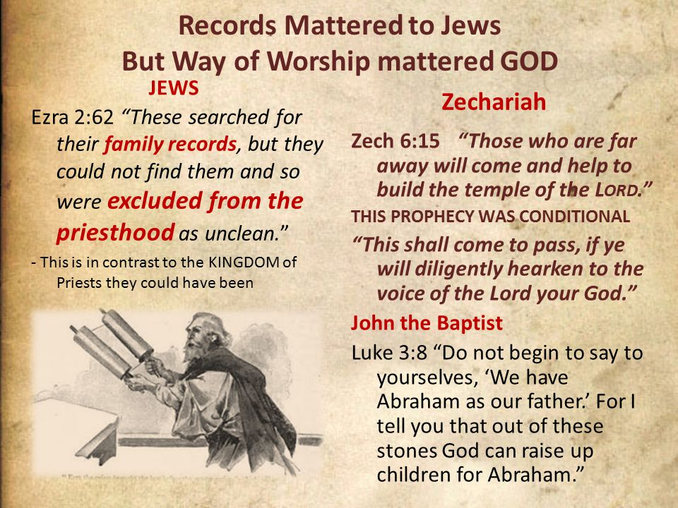 Records Mattered to Jews But Way of Worship mattered GOD JEWS Ezra 2:62 These searched for their family records, but they could not find them and so were excluded from the priesthood as unclean. - This is in contrast to the KINGDOM of Priests they could have been Zechariah Zech 6:15 Those who are far away will come and help to build the temple of the L ORD. THIS PROPHECY WAS CONDITIONAL This shall come to pass, if ye will diligently hearken to the voice of the Lord your God. John the Baptist Luke 3:8 Do not begin to say to yourselves, 'We have Abraham as our father.' For I tell you that out of these stones God can raise up children for Abraham.
