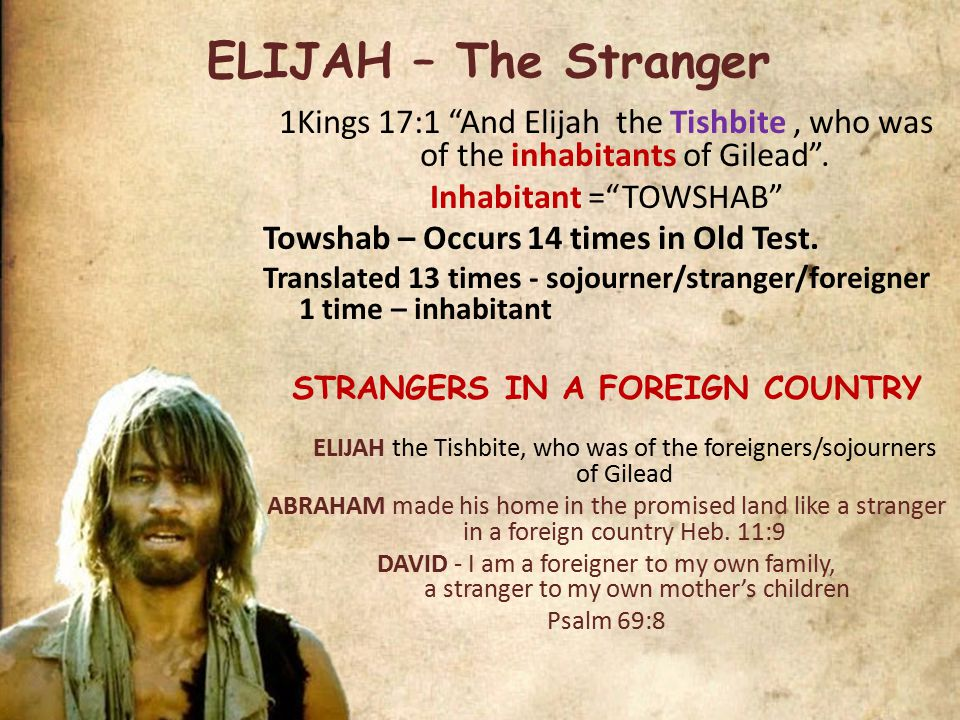 ELIJAH – The Stranger 1Kings 17:1 And Elijah the Tishbite, who was of the inhabitants of Gilead .