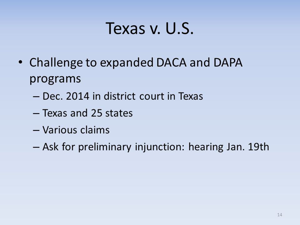 Texas v. U.S. Challenge to expanded DACA and DAPA programs – Dec. 2014 in district court in Texas – Texas and 25 states – Various claims – Ask for pre