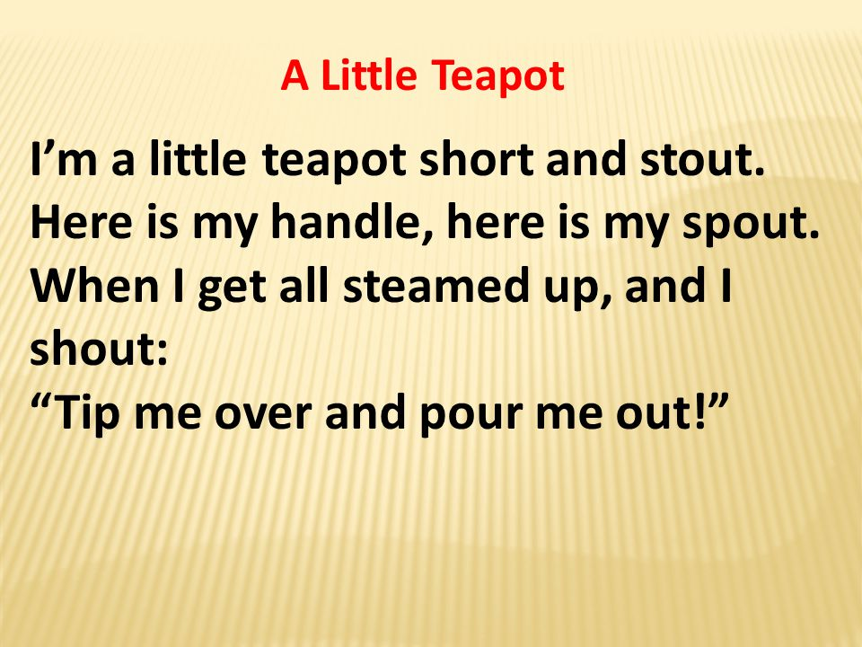 A Little Teapot I'm a little teapot short and stout.