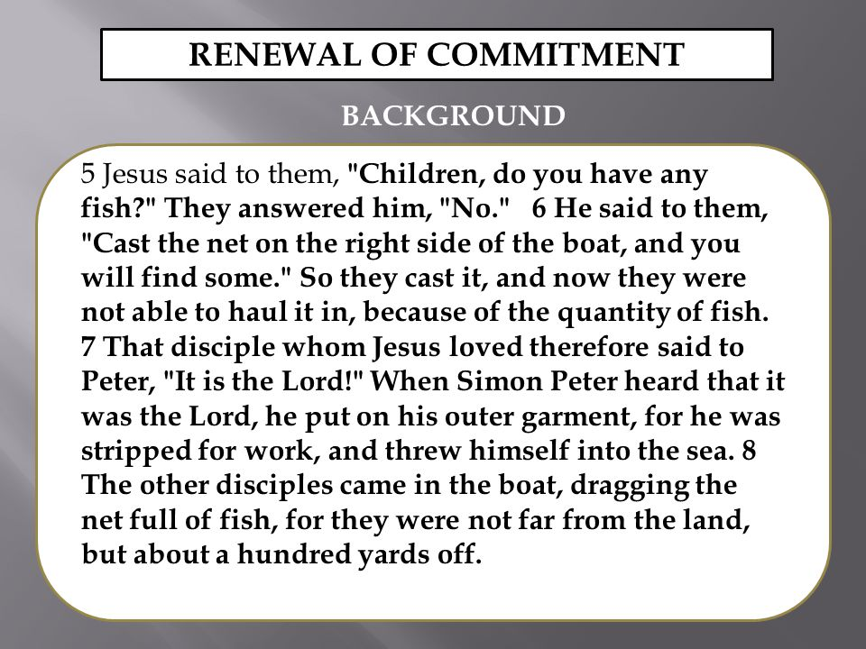 5 Jesus said to them, Children, do you have any fish They answered him, No. 6 He said to them, Cast the net on the right side of the boat, and you will find some. So they cast it, and now they were not able to haul it in, because of the quantity of fish.