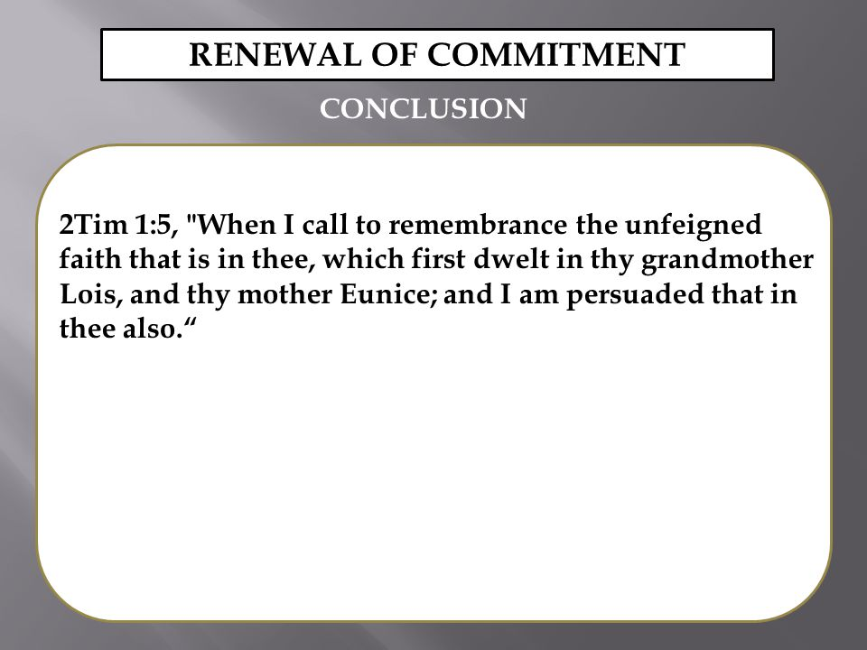 2Tim 1:5, When I call to remembrance the unfeigned faith that is in thee, which first dwelt in thy grandmother Lois, and thy mother Eunice; and I am persuaded that in thee also. RENEWAL OF COMMITMENT CONCLUSION