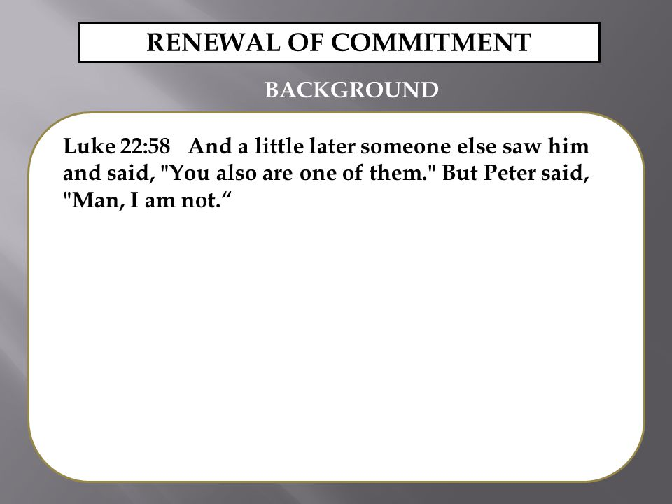 Luke 22:58 And a little later someone else saw him and said, You also are one of them. But Peter said, Man, I am not. RENEWAL OF COMMITMENT BACKGROUND