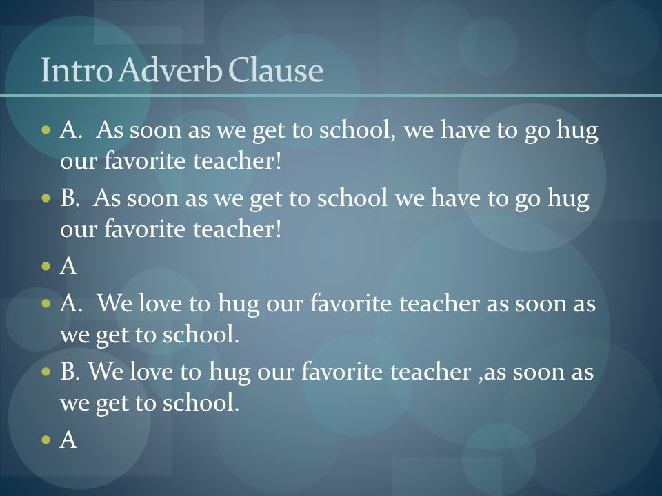 Intro Adverb Clause A. As soon as we get to school, we have to go hug our favorite teacher.