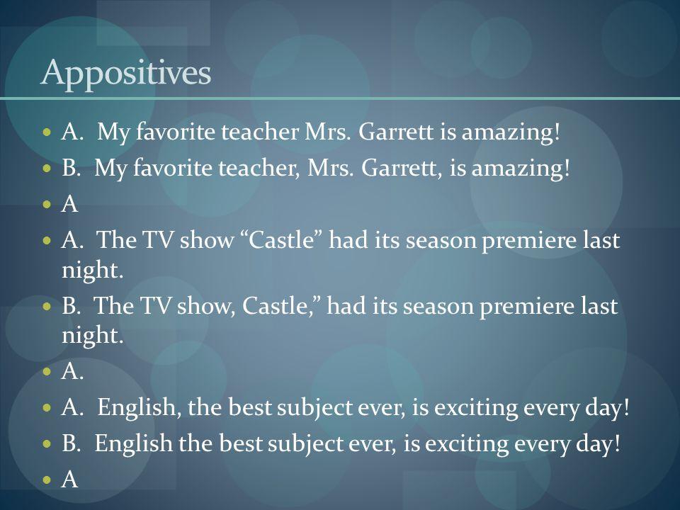 Appositives A. My favorite teacher Mrs. Garrett is amazing.