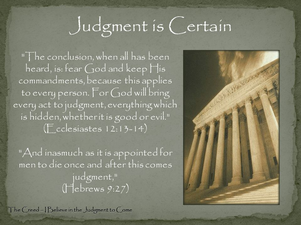 Judgment is Certain The conclusion, when all has been heard, is: fear God and keep His commandments, because this applies to every person.