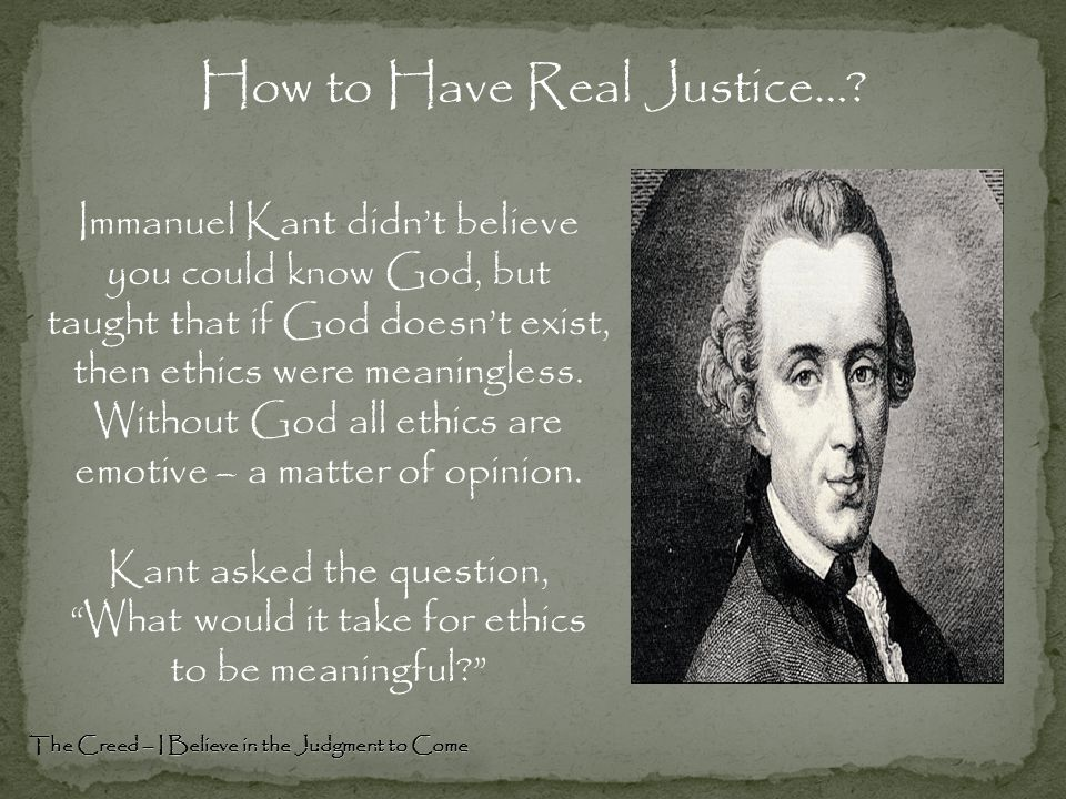 Immanuel Kant didn't believe you could know God, but taught that if God doesn't exist, then ethics were meaningless. Without God all ethics are emotiv