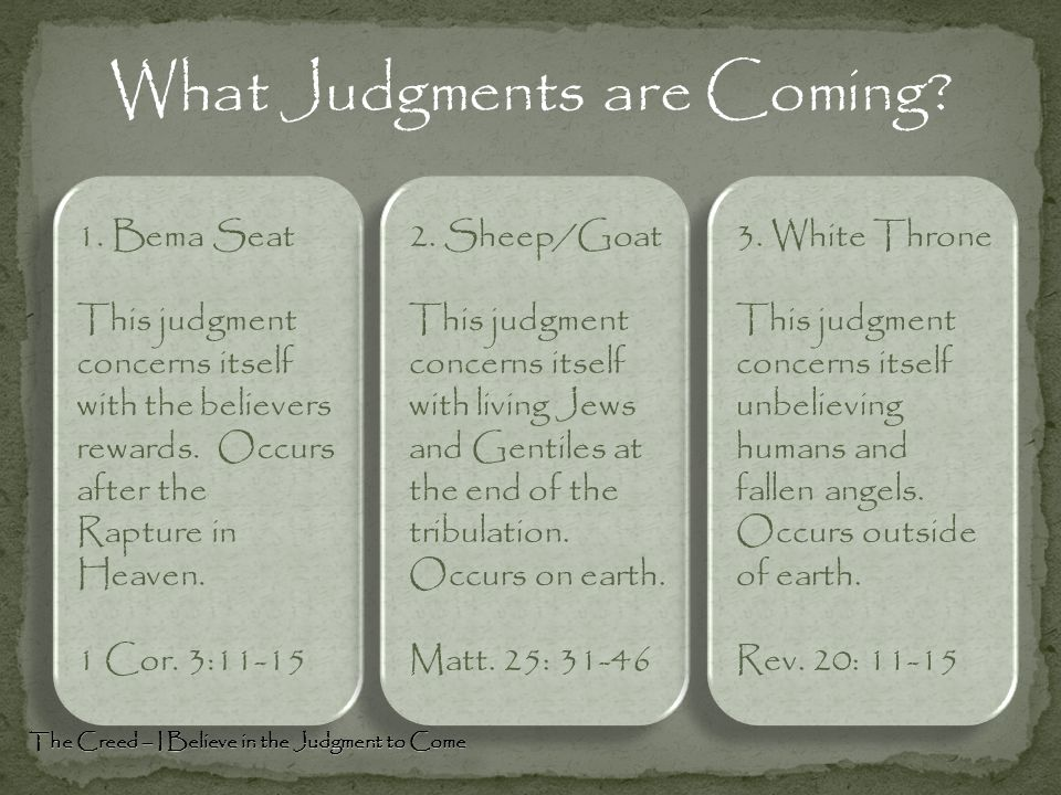 What Judgments are Coming? The Creed – I Believe in the Judgment to Come 1. Bema Seat This judgment concerns itself with the believers rewards. Occurs