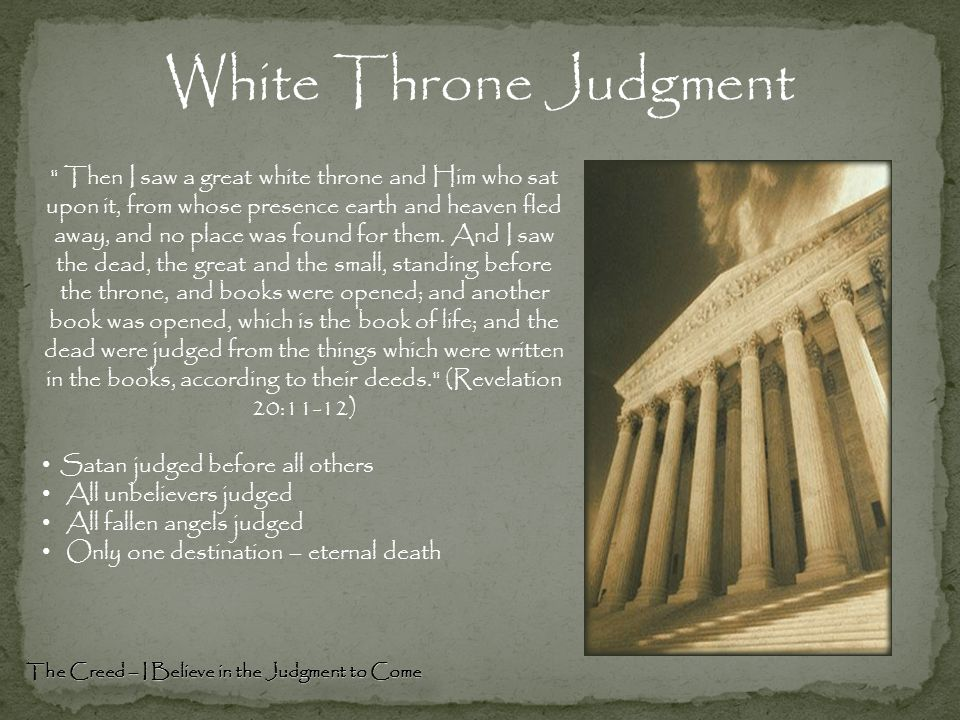 White Throne Judgment Then I saw a great white throne and Him who sat upon it, from whose presence earth and heaven fled away, and no place was found for them.