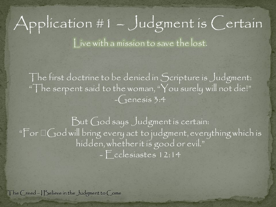 """Application #1 – Judgment is Certain The Creed – I Believe in the Judgment to Come The first doctrine to be denied in Scripture is Judgment: """"The serp"""