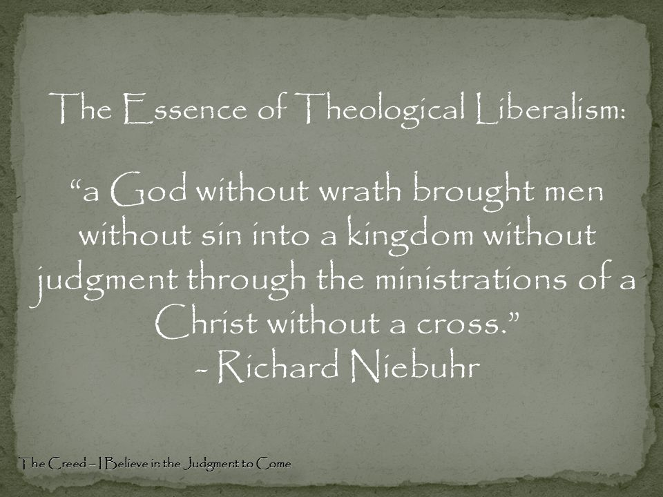 The Creed – I Believe in the Judgment to Come The Essence of Theological Liberalism: a God without wrath brought men without sin into a kingdom without judgment through the ministrations of a Christ without a cross. - Richard Niebuhr