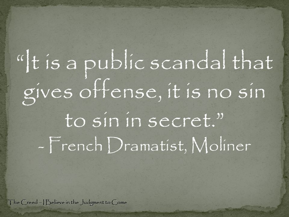 """""""It is a public scandal that gives offense, it is no sin to sin in secret."""" - French Dramatist, Moliner The Creed – I Believe in the Judgment to Come"""