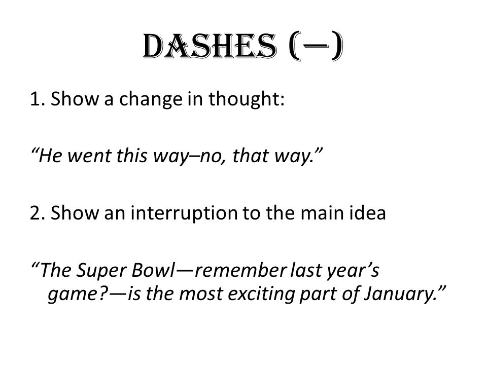 "Dashes (—) 1. Show a change in thought: ""He went this way–no, that way."" 2. Show an interruption to the main idea ""The Super Bowl—remember last year's"
