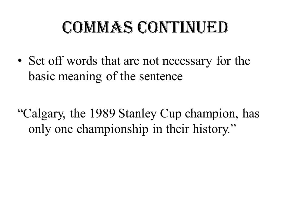 "Commas continued Set off words that are not necessary for the basic meaning of the sentence ""Calgary, the 1989 Stanley Cup champion, has only one cham"