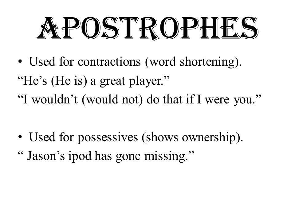 Apostrophes continued Exception to this rule:  ITS – is a possessive (The dog wagged its tail.)  IT's – is a contraction (It's (It is) a beautiful day.)