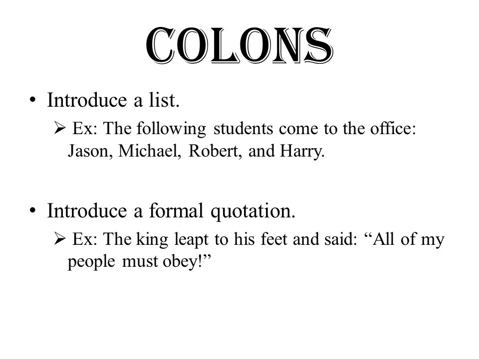 Colons Introduce a list.  Ex: The following students come to the office: Jason, Michael, Robert, and Harry. Introduce a formal quotation.  Ex: The k