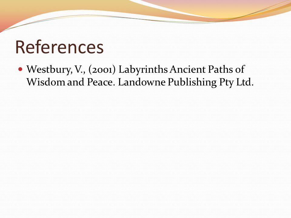 References Westbury, V., (2001) Labyrinths Ancient Paths of Wisdom and Peace. Landowne Publishing Pty Ltd.